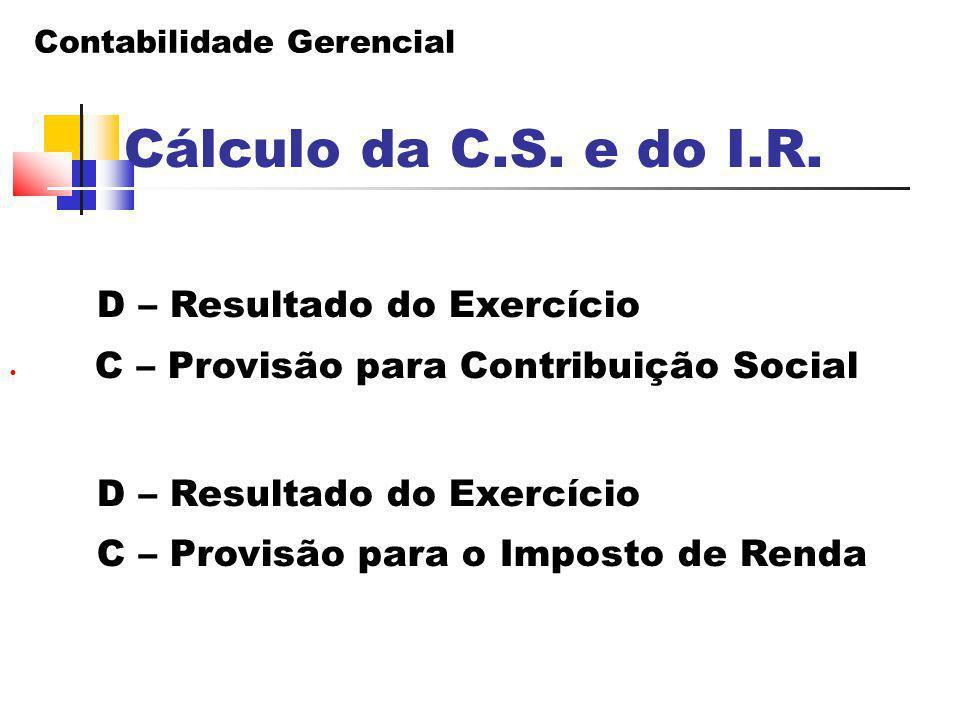 Contabilidade Gerencial Cálculo da C.S. e do I.R. D – Resultado do Exercício C – Provisão para Contribuição Social D – Resultado do Exercício C – Prov