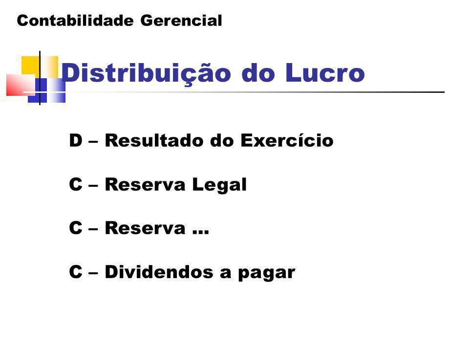 Contabilidade Gerencial Distribuição do Lucro D – Resultado do Exercício C – Reserva Legal C – Reserva... C – Dividendos a pagar