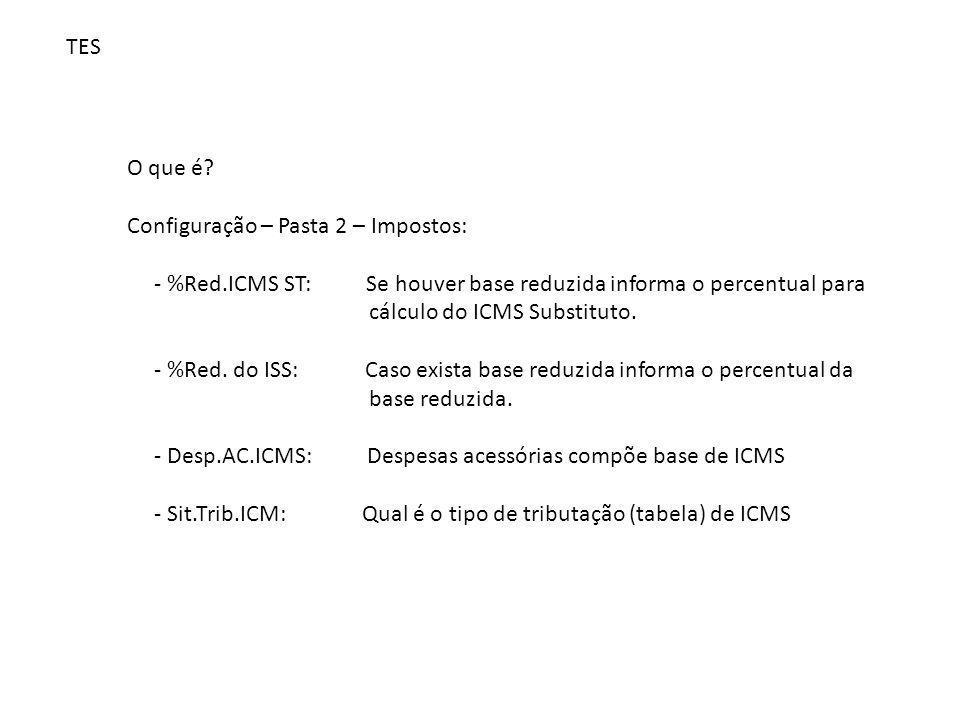 TES O que é? Configuração – Pasta 2 – Impostos: - %Red.ICMS ST: Se houver base reduzida informa o percentual para cálculo do ICMS Substituto. - %Red.