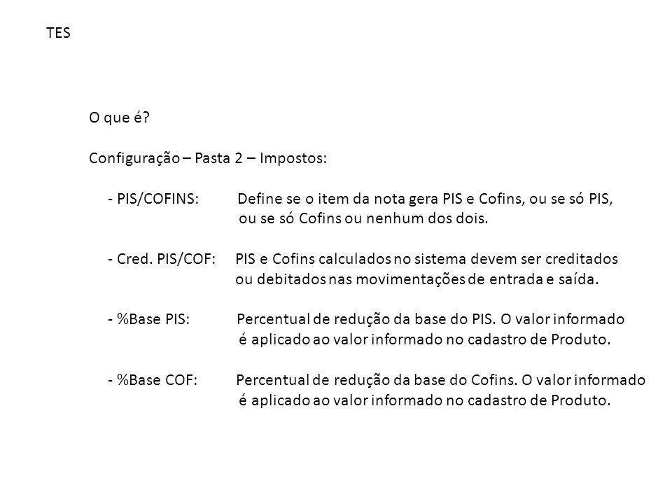 TES O que é? Configuração – Pasta 2 – Impostos: - PIS/COFINS: Define se o item da nota gera PIS e Cofins, ou se só PIS, ou se só Cofins ou nenhum dos