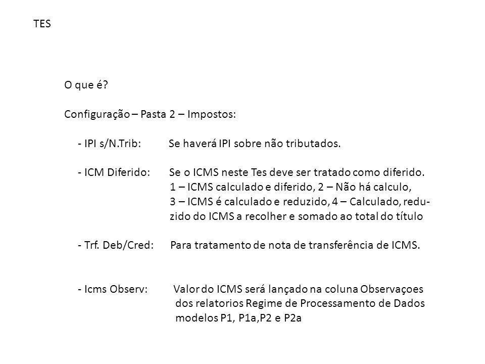 TES O que é? Configuração – Pasta 2 – Impostos: - IPI s/N.Trib: Se haverá IPI sobre não tributados. - ICM Diferido: Se o ICMS neste Tes deve ser trata