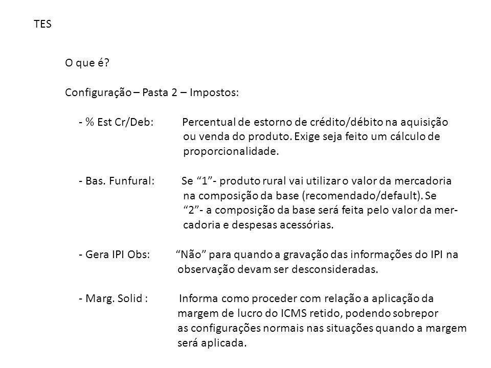 TES O que é? Configuração – Pasta 2 – Impostos: - % Est Cr/Deb: Percentual de estorno de crédito/débito na aquisição ou venda do produto. Exige seja f