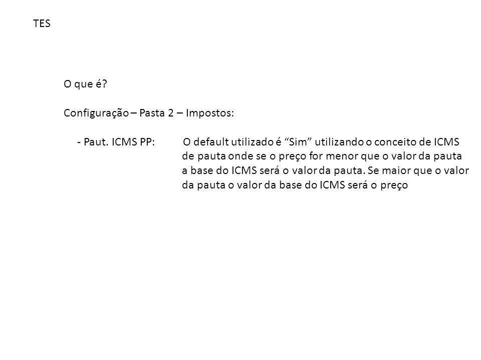 """TES O que é? Configuração – Pasta 2 – Impostos: - Paut. ICMS PP: O default utilizado é """"Sim"""" utilizando o conceito de ICMS de pauta onde se o preço fo"""