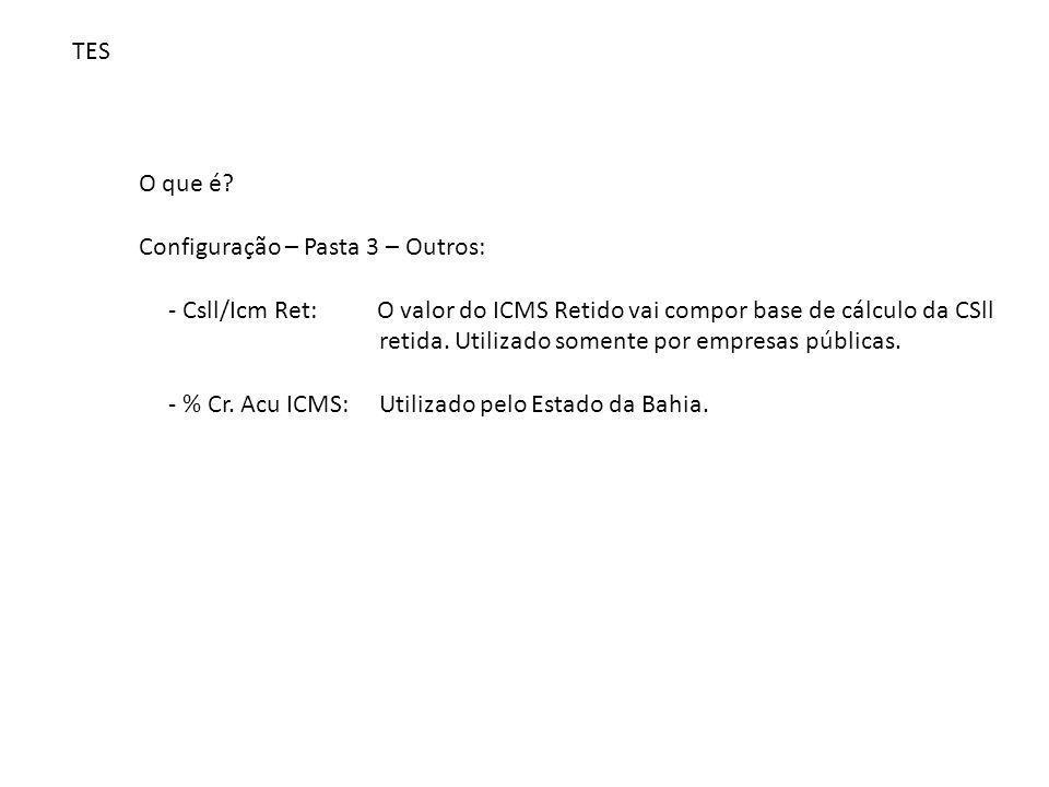 TES O que é? Configuração – Pasta 3 – Outros: - Csll/Icm Ret: O valor do ICMS Retido vai compor base de cálculo da CSll retida. Utilizado somente por