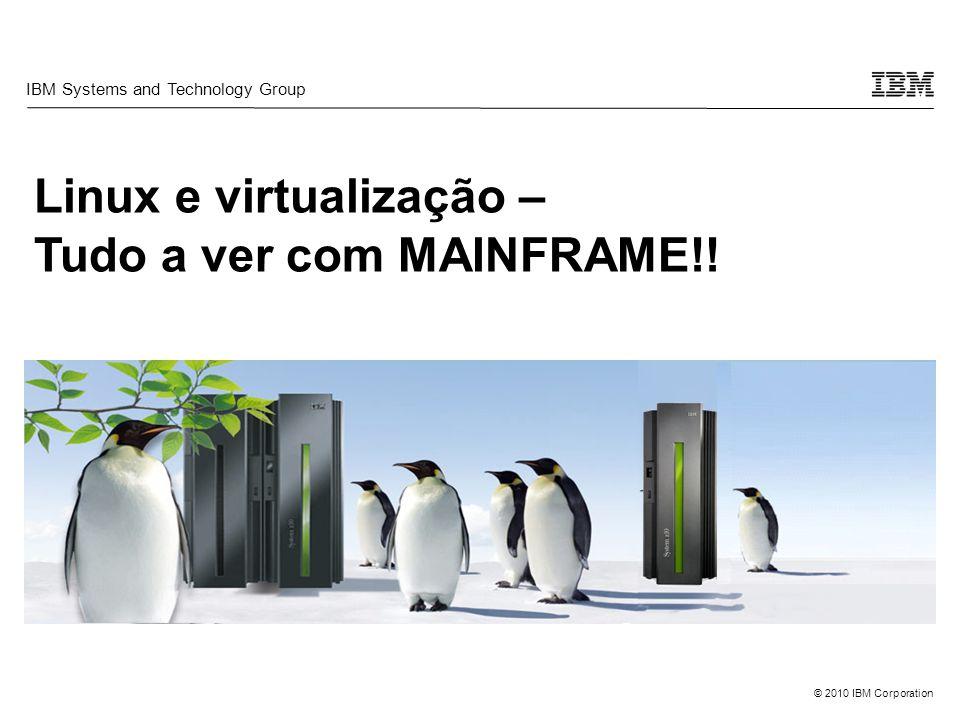 © 2010 IBM Corporation Linux e virtualização – Tudo a ver com MAINFRAME!! IBM Systems and Technology Group