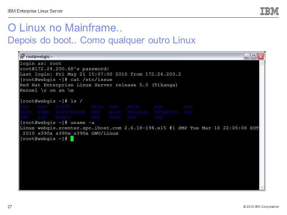 © 2010 IBM Corporation IBM Enterprise Linux Server 27 O Linux no Mainframe.. Depois do boot.. Como qualquer outro Linux