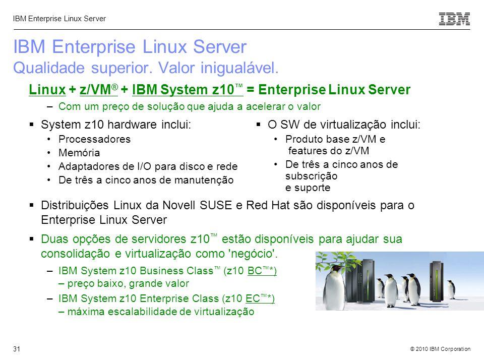 © 2010 IBM Corporation IBM Enterprise Linux Server 31 Linux + z/VM ® + IBM System z10 ™ = Enterprise Linux Server –Com um preço de solução que ajuda a