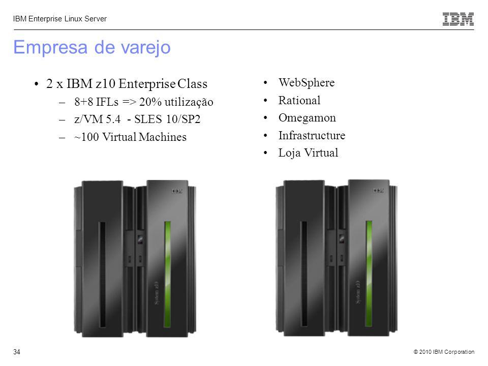 © 2010 IBM Corporation IBM Enterprise Linux Server 34 Empresa de varejo 2 x IBM z10 Enterprise Class –8+8 IFLs => 20% utilização –z/VM 5.4 - SLES 10/S