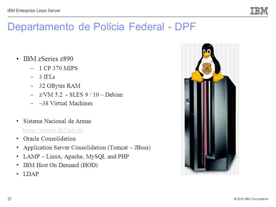 © 2010 IBM Corporation IBM Enterprise Linux Server 37 Departamento de Polícia Federal - DPF IBM zSeries z890 –1 CP 370 MIPS –3 IFLs –32 GBytes RAM –z/