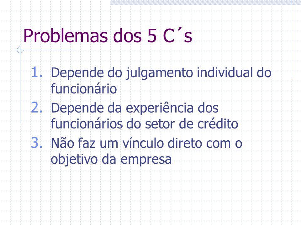 Problemas dos 5 C´s 1. Depende do julgamento individual do funcionário 2. Depende da experiência dos funcionários do setor de crédito 3. Não faz um ví
