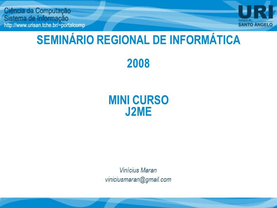 MINI CURSO J2ME Vinícius Maran viniciusmaran@gmail.com SEMINÁRIO REGIONAL DE INFORMÁTICA 2008