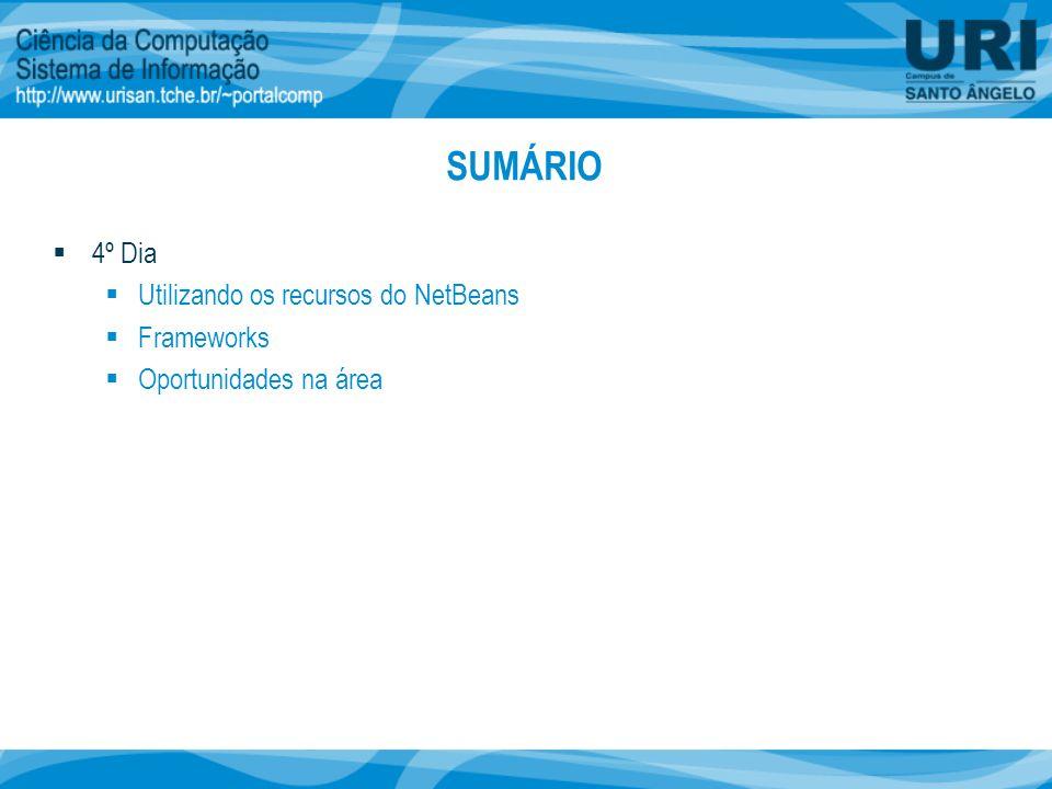 SUMÁRIO  4º Dia  Utilizando os recursos do NetBeans  Frameworks  Oportunidades na área