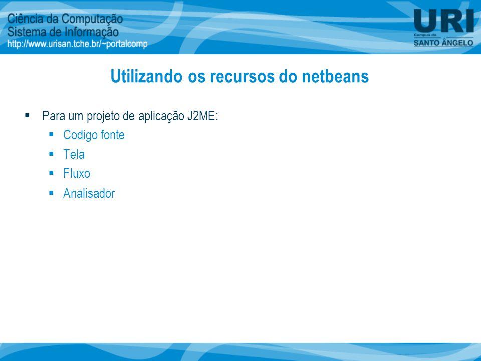 Utilizando os recursos do netbeans  Para um projeto de aplicação J2ME:  Codigo fonte  Tela  Fluxo  Analisador