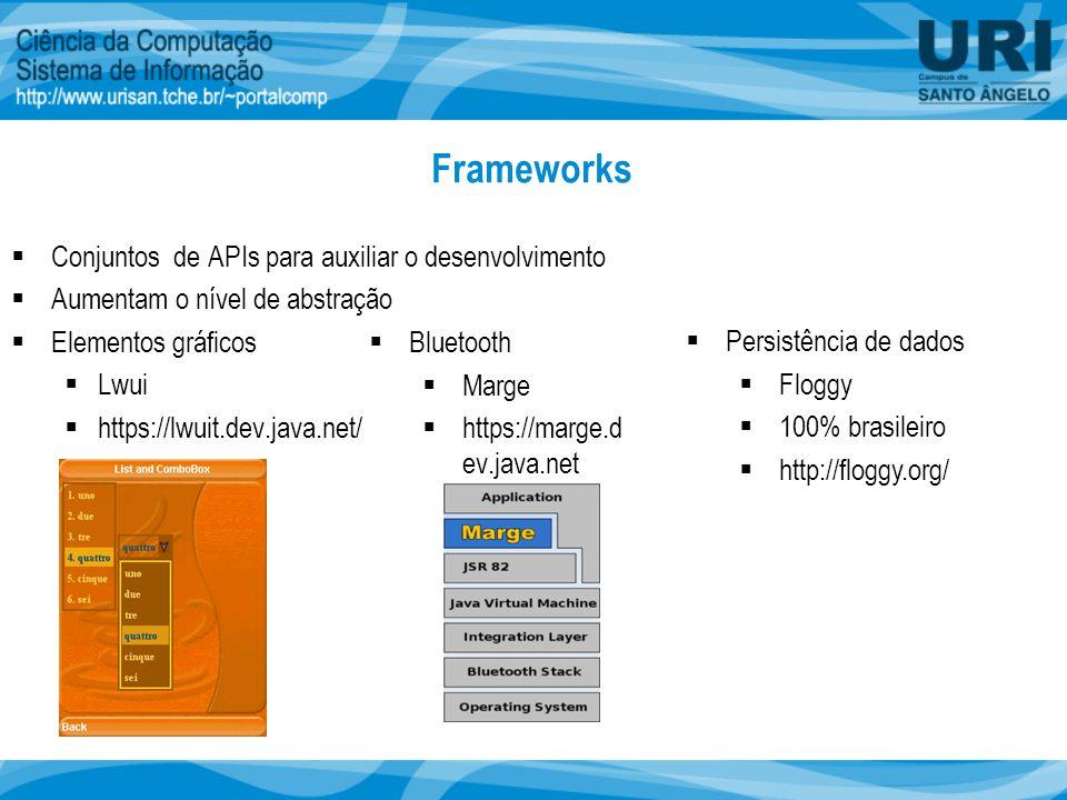 Frameworks  Conjuntos de APIs para auxiliar o desenvolvimento  Aumentam o nível de abstração  Elementos gráficos  Lwui  https://lwuit.dev.java.net/  Bluetooth  Marge  https://marge.d ev.java.net  Persistência de dados  Floggy  100% brasileiro  http://floggy.org/