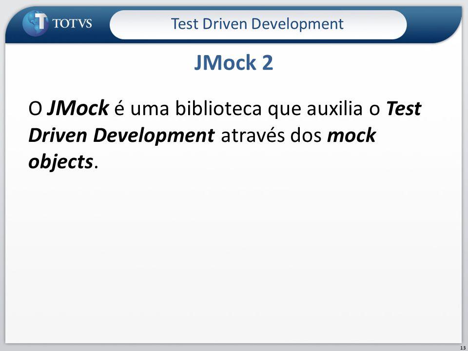 O JMock é uma biblioteca que auxilia o Test Driven Development através dos mock objects. JMock 2 Test Driven Development 13