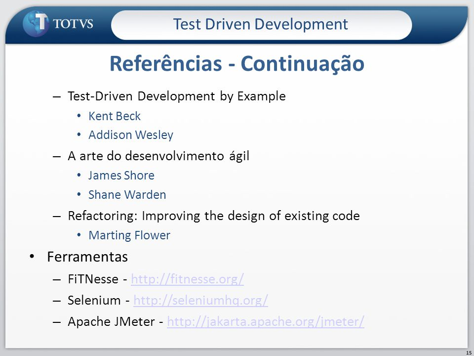 – Test-Driven Development by Example Kent Beck Addison Wesley – A arte do desenvolvimento ágil James Shore Shane Warden – Refactoring: Improving the design of existing code Marting Flower Ferramentas – FiTNesse - http://fitnesse.org/http://fitnesse.org/ – Selenium - http://seleniumhq.org/http://seleniumhq.org/ – Apache JMeter - http://jakarta.apache.org/jmeter/http://jakarta.apache.org/jmeter/ Referências - Continuação Test Driven Development 15