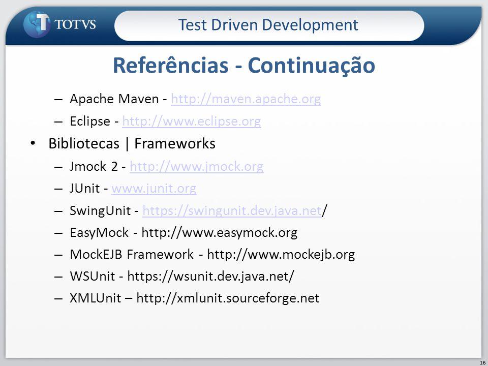 – Apache Maven - http://maven.apache.orghttp://maven.apache.org – Eclipse - http://www.eclipse.orghttp://www.eclipse.org Bibliotecas | Frameworks – Jmock 2 - http://www.jmock.orghttp://www.jmock.org – JUnit - www.junit.orgwww.junit.org – SwingUnit - https://swingunit.dev.java.net/https://swingunit.dev.java.net – EasyMock - http://www.easymock.org – MockEJB Framework - http://www.mockejb.org – WSUnit - https://wsunit.dev.java.net/ – XMLUnit – http://xmlunit.sourceforge.net Referências - Continuação Test Driven Development 16