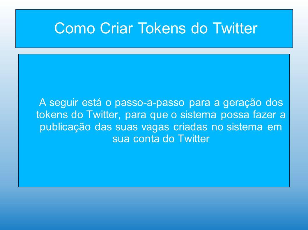 Como Criar Tokens do Twitter A seguir está o passo-a-passo para a geração dos tokens do Twitter, para que o sistema possa fazer a publicação das suas vagas criadas no sistema em sua conta do Twitter
