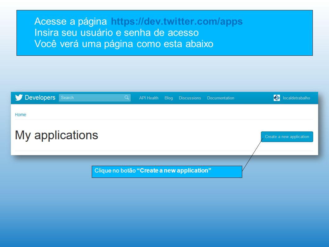 Acesse a página https://dev.twitter.com/apps Insira seu usuário e senha de acesso Você verá uma página como esta abaixo Clique no botão Create a new application