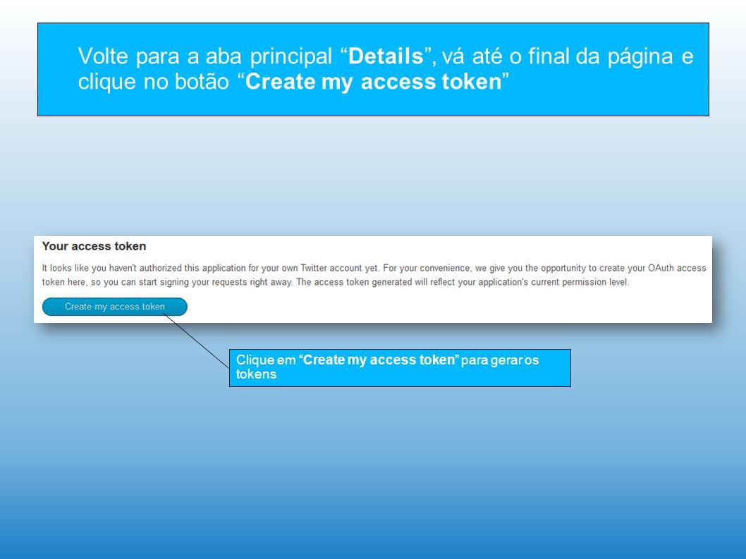Volte para a aba principal Details , vá até o final da página e clique no botão Create my access token Clique em Create my access token para gerar os tokens