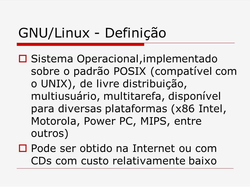 GNU/Linux - Definição  Sistema Operacional,implementado sobre o padrão POSIX (compatível com o UNIX), de livre distribuição, multiusuário, multitarefa, disponível para diversas plataformas (x86 Intel, Motorola, Power PC, MIPS, entre outros)   Pode ser obtido na Internet ou com CDs com custo relativamente baixo