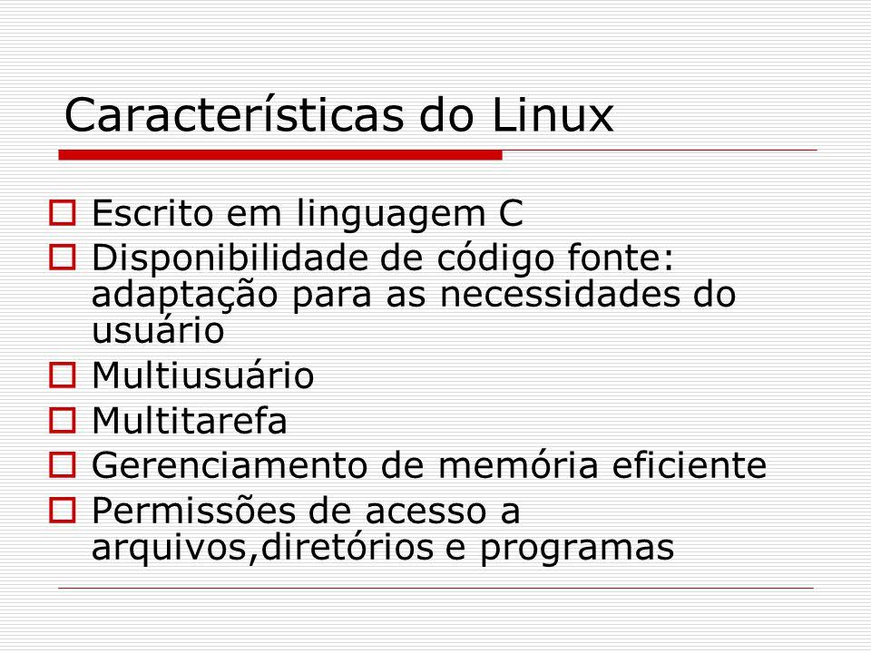 Características do Linux  Escrito em linguagem C  Disponibilidade de código fonte: adaptação para as necessidades do usuário  Multiusuário  Multitarefa  Gerenciamento de memória eficiente  Permissões de acesso a arquivos,diretórios e programas