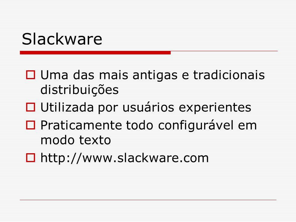 Slackware  Uma das mais antigas e tradicionais distribuições  Utilizada por usuários experientes  Praticamente todo configurável em modo texto  http://www.slackware.com
