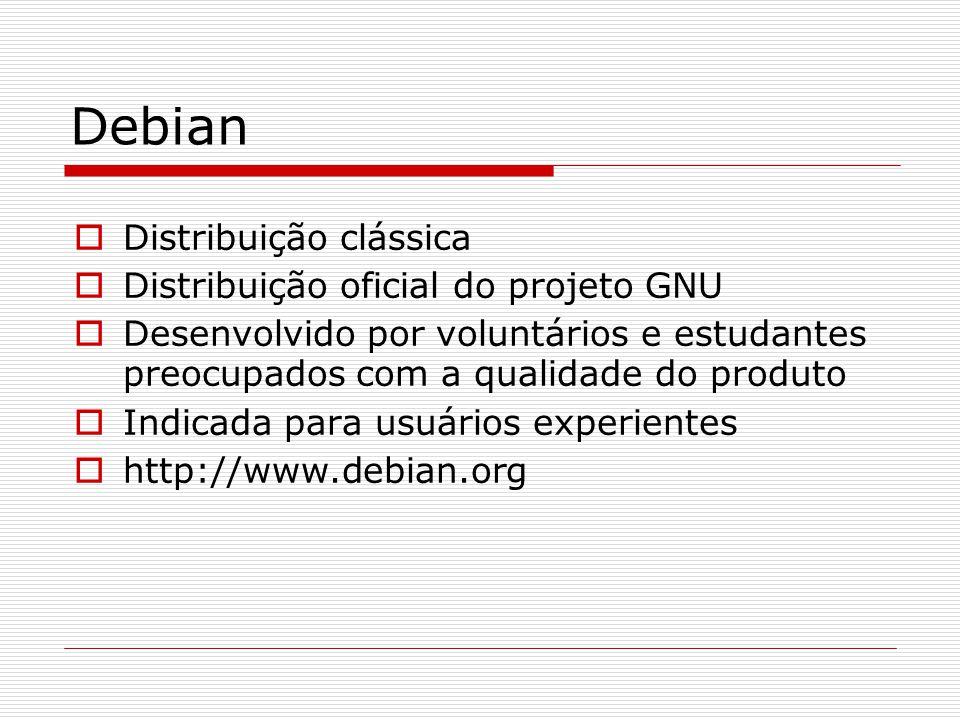 Debian  Distribuição clássica  Distribuição oficial do projeto GNU  Desenvolvido por voluntários e estudantes preocupados com a qualidade do produto  Indicada para usuários experientes  http://www.debian.org