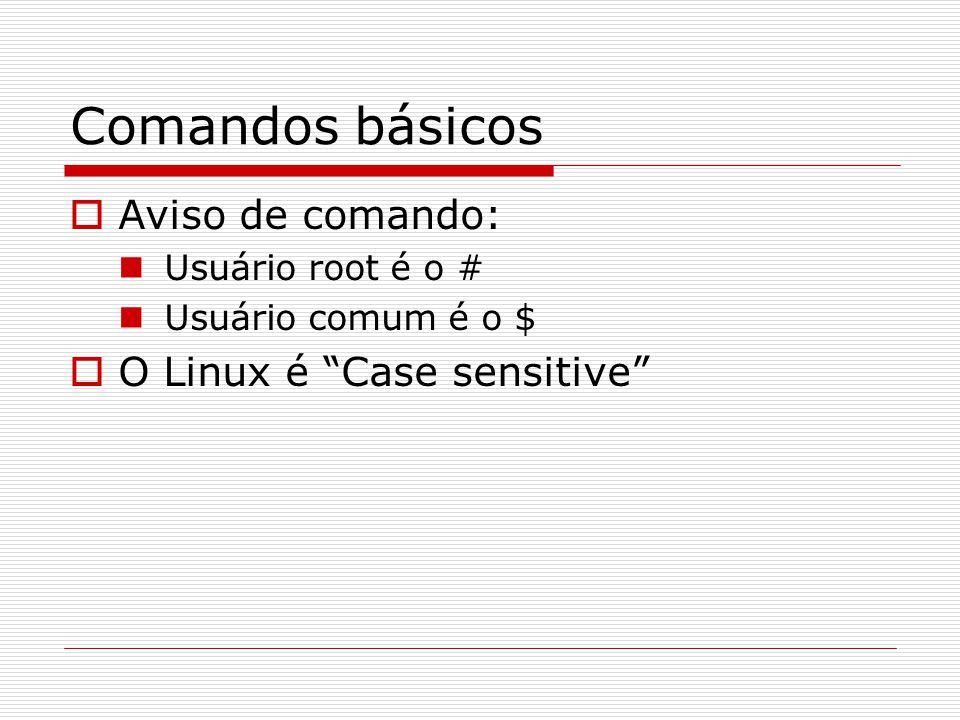 Comandos básicos  Aviso de comando: Usuário root é o # Usuário comum é o $  O Linux é Case sensitive