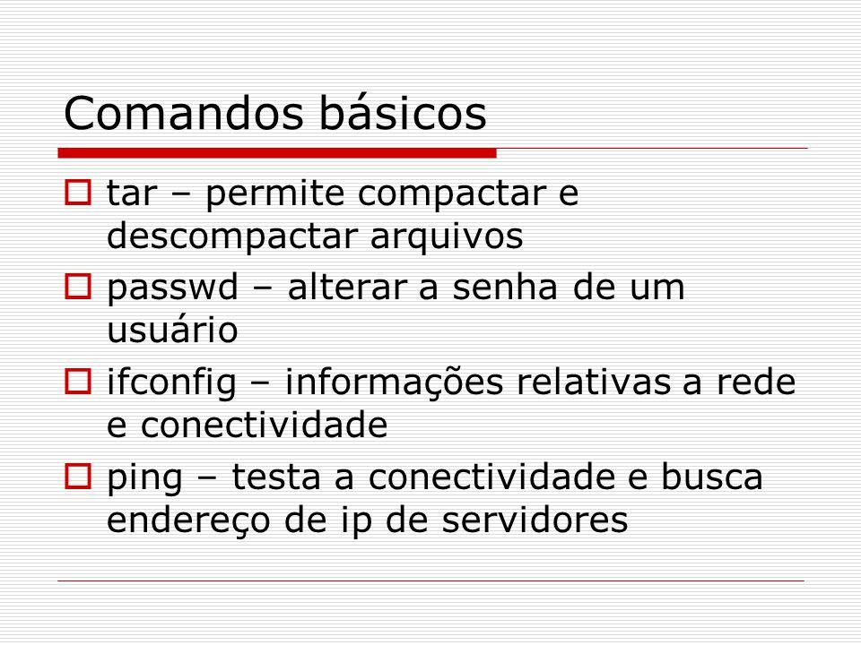 Comandos básicos  tar – permite compactar e descompactar arquivos  passwd – alterar a senha de um usuário  ifconfig – informações relativas a rede e conectividade  ping – testa a conectividade e busca endereço de ip de servidores