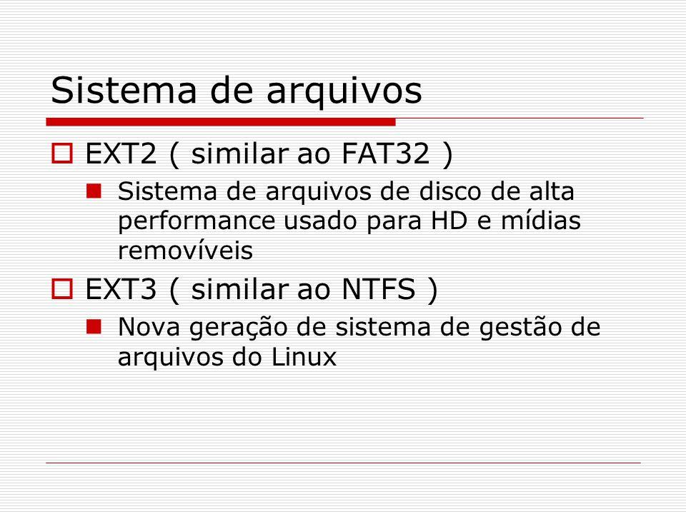 Sistema de arquivos  EXT2 ( similar ao FAT32 ) Sistema de arquivos de disco de alta performance usado para HD e mídias removíveis  EXT3 ( similar ao NTFS ) Nova geração de sistema de gestão de arquivos do Linux