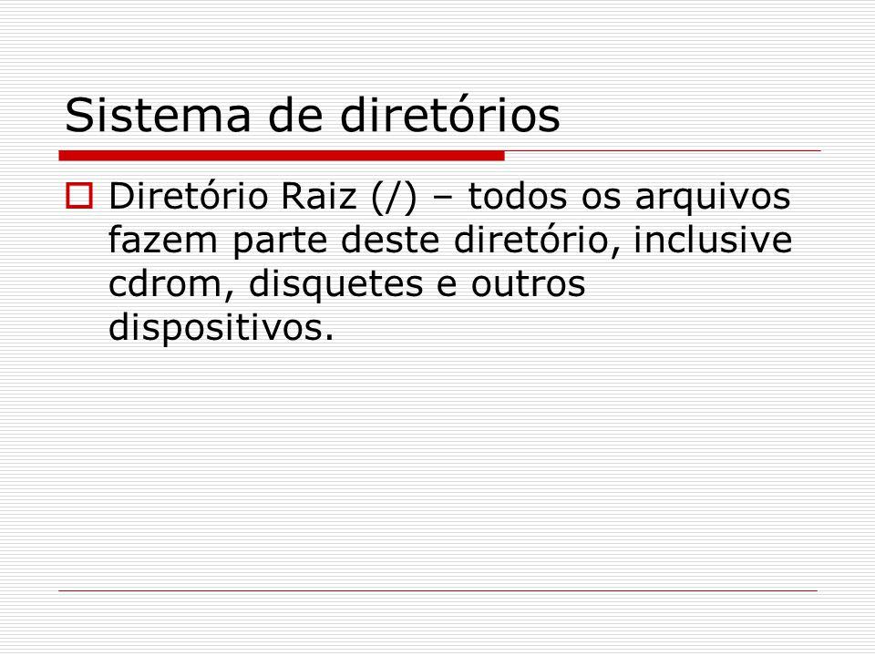 Sistema de diretórios  Diretório Raiz (/) – todos os arquivos fazem parte deste diretório, inclusive cdrom, disquetes e outros dispositivos.