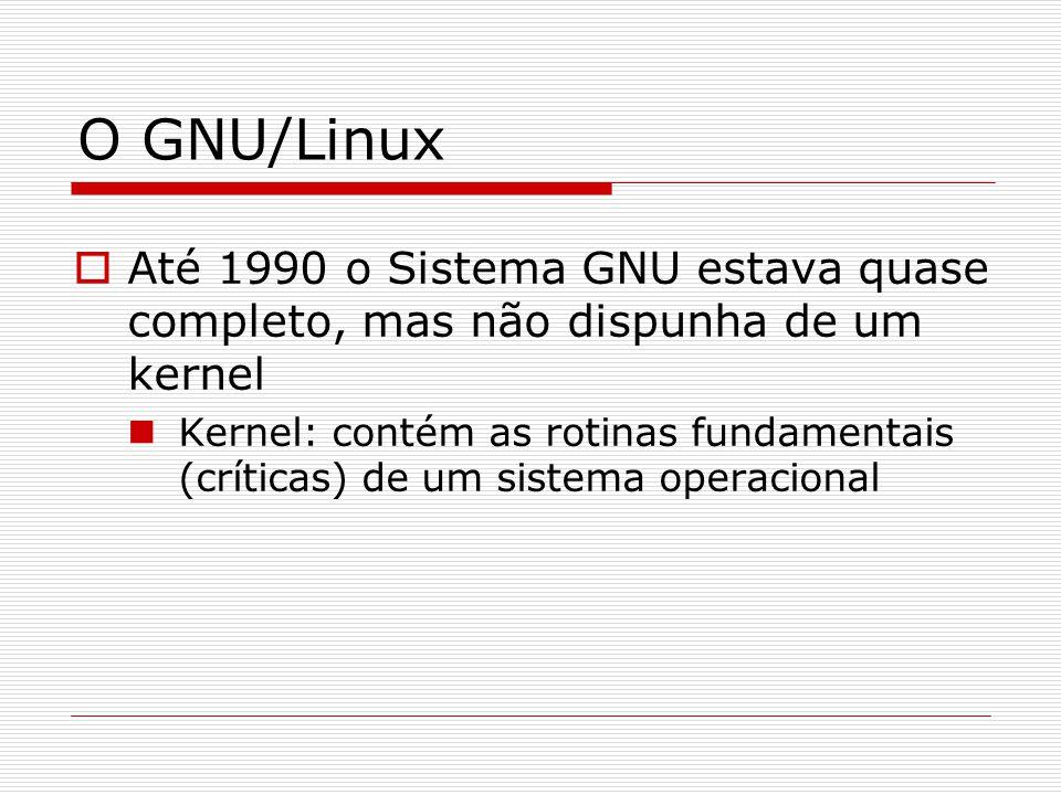 O GNU/Linux  Até 1990 o Sistema GNU estava quase completo, mas não dispunha de um kernel Kernel: contém as rotinas fundamentais (críticas) de um sistema operacional