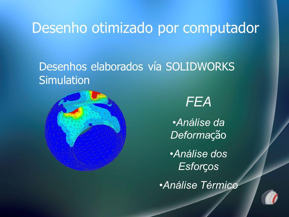 FEA Análise da Deforma ção Análise dos Esfor ç os Análise Térmico Desenhos elaborados vía SOLIDWORKS Simulation Desenho otimizado por computador
