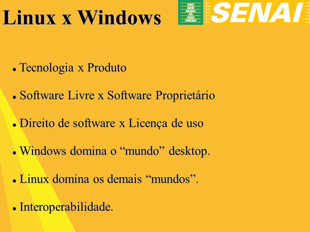 Linux x Windows Tecnologia x Produto Tecnologia x Produto Software Livre x Software Proprietário Software Livre x Software Proprietário Direito de software x Licença de uso Direito de software x Licença de uso Windows domina o mundo desktop.