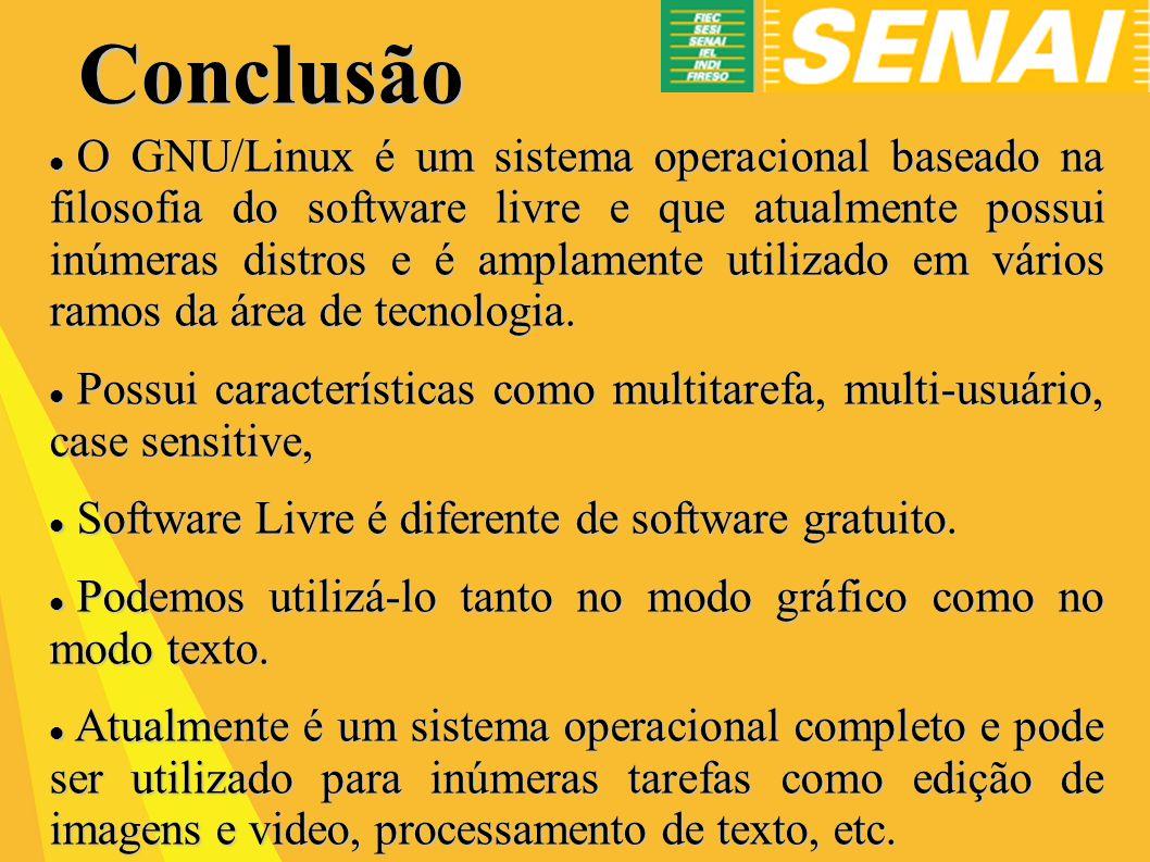 Conclusão O GNU/Linux é um sistema operacional baseado na filosofia do software livre e que atualmente possui inúmeras distros e é amplamente utilizado em vários ramos da área de tecnologia.