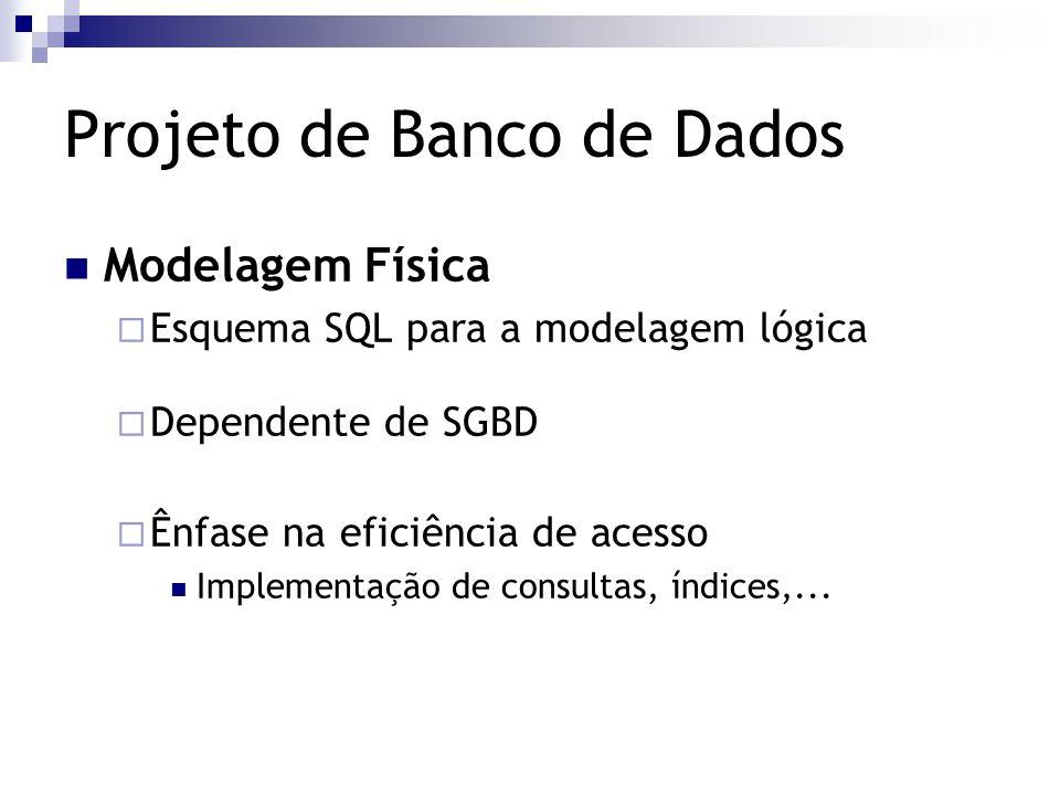 Projeto de Banco de Dados Modelagem Física  Esquema SQL para a modelagem lógica  Dependente de SGBD  Ênfase na eficiência de acesso Implementação d