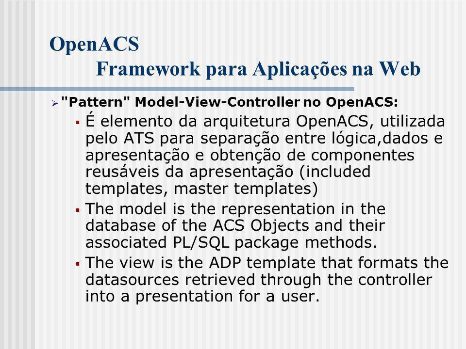 OpenACS Framework para Aplicações na Web  Pattern Model-View-Controller no OpenACS:  É elemento da arquitetura OpenACS, utilizada pelo ATS para separação entre lógica,dados e apresentação e obtenção de componentes reusáveis da apresentação (included templates, master templates)  The model is the representation in the database of the ACS Objects and their associated PL/SQL package methods.