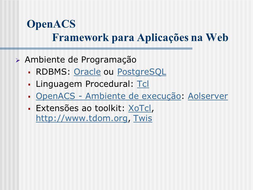 OpenACS Framework para Aplicações na Web  Ambiente de Programação  RDBMS: Oracle ou PostgreSQLOraclePostgreSQL  Linguagem Procedural: TclTcl  OpenACS - Ambiente de execução: Aolserver OpenACS - Ambiente de execuçãoAolserver  Extensões ao toolkit: XoTcl, http://www.tdom.org, TwisXoTcl http://www.tdom.orgTwis