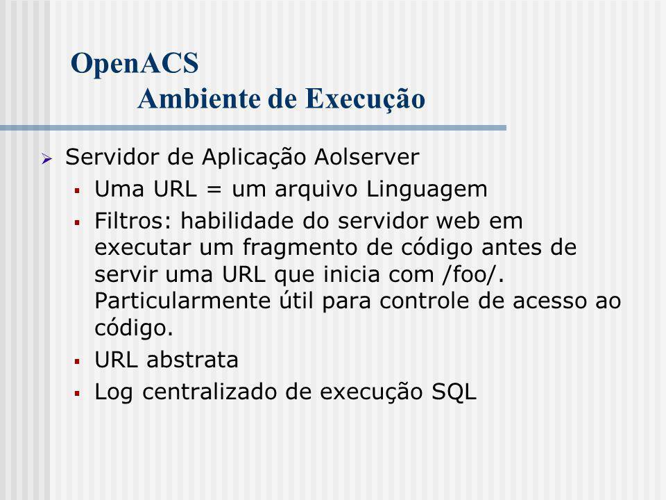 OpenACS Ambiente de Execução  Servidor de Aplicação Aolserver  Uma URL = um arquivo Linguagem  Filtros: habilidade do servidor web em executar um fragmento de código antes de servir uma URL que inicia com /foo/.