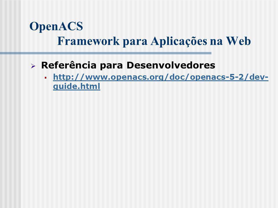 OpenACS Framework para Aplicações na Web  Referência para Desenvolvedores  http://www.openacs.org/doc/openacs-5-2/dev- guide.html http://www.openacs.org/doc/openacs-5-2/dev- guide.html