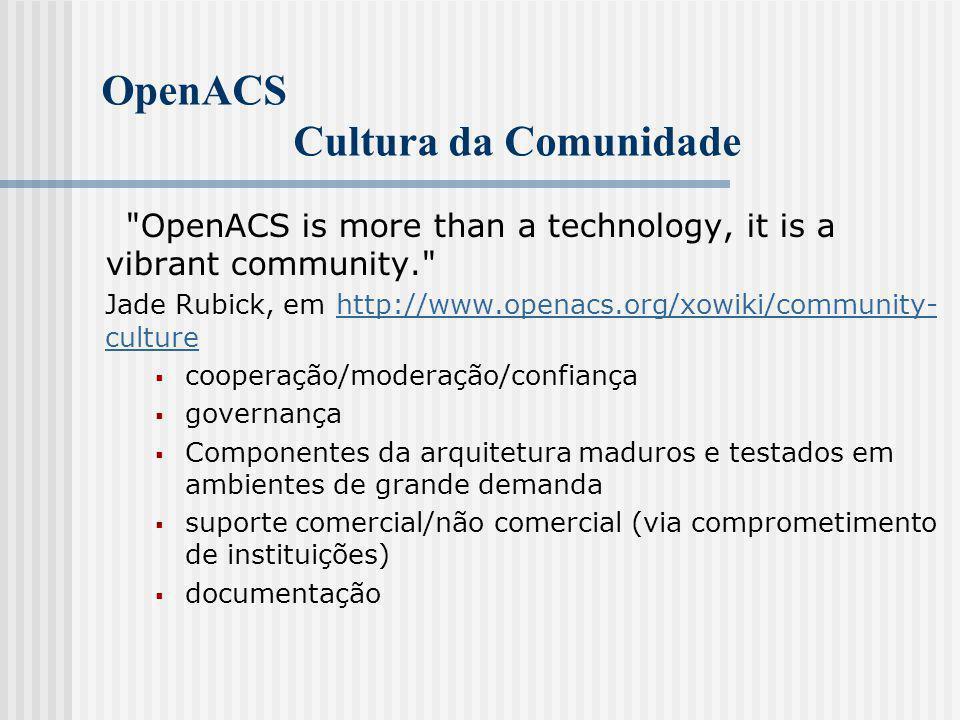 OpenACS Cultura da Comunidade OpenACS is more than a technology, it is a vibrant community. Jade Rubick, em http://www.openacs.org/xowiki/community- culture http://www.openacs.org/xowiki/community- culture  cooperação/moderação/confiança  governança  Componentes da arquitetura maduros e testados em ambientes de grande demanda  suporte comercial/não comercial (via comprometimento de instituições)  documentação