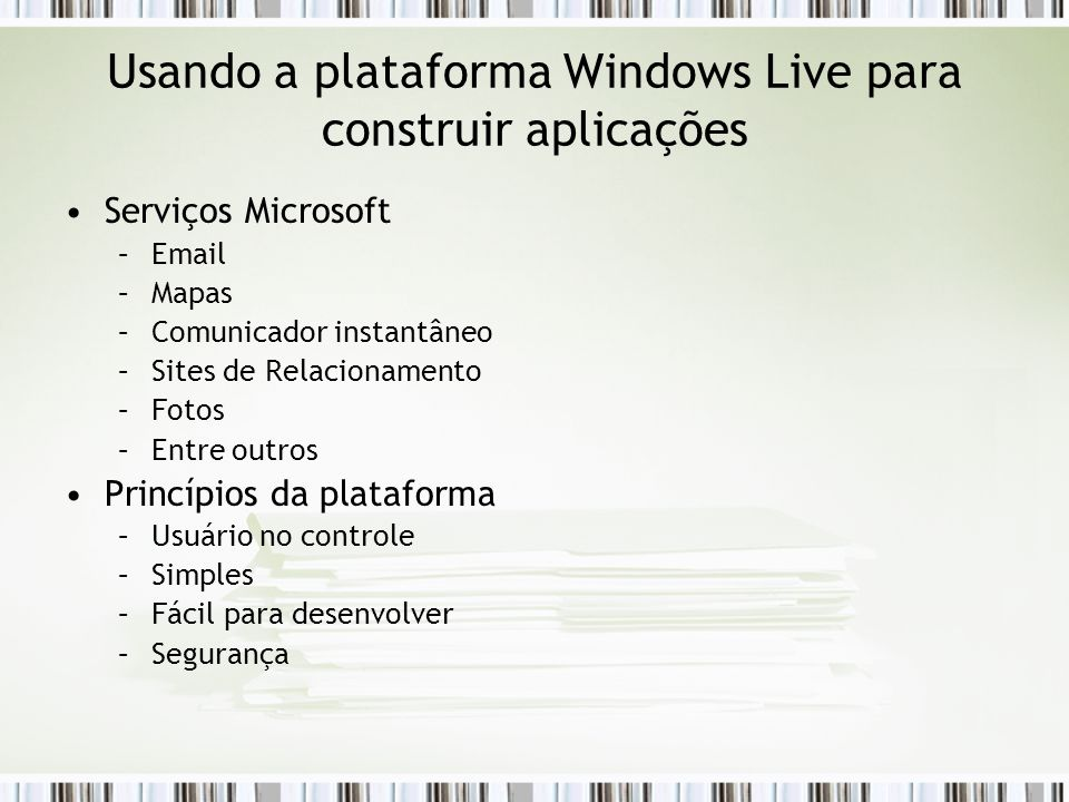 Usando a plataforma Windows Live para construir aplicações Serviços Microsoft –Email –Mapas –Comunicador instantâneo –Sites de Relacionamento –Fotos –Entre outros Princípios da plataforma –Usuário no controle –Simples –Fácil para desenvolver –Segurança