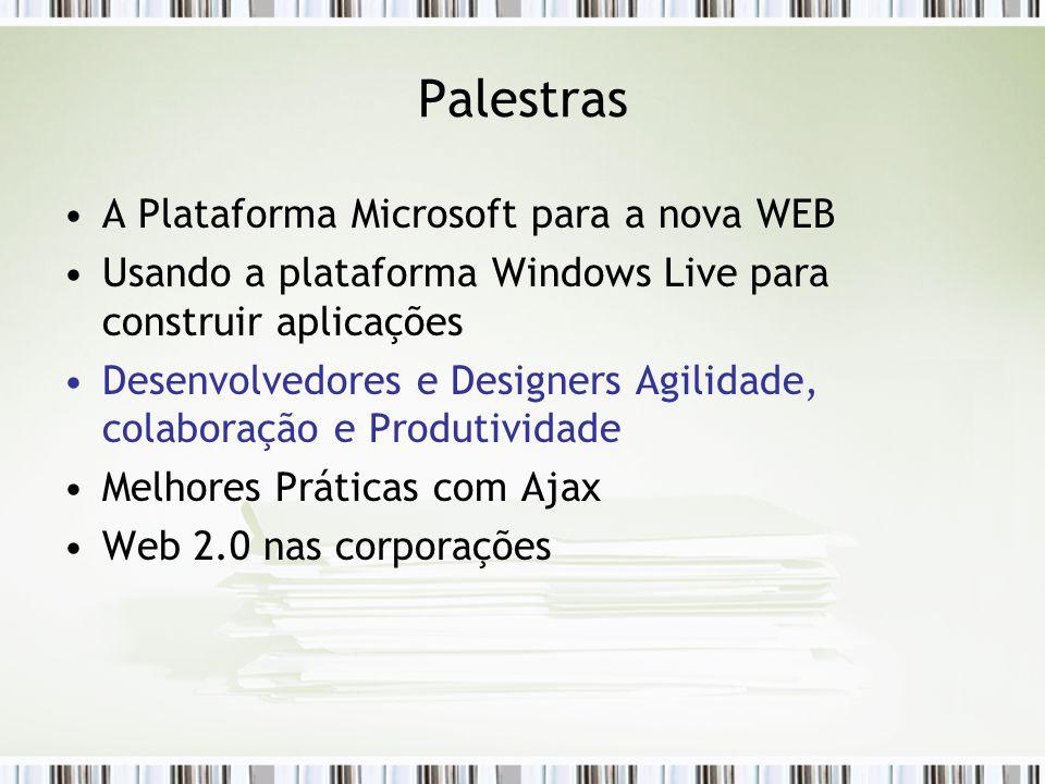 Palestras A Plataforma Microsoft para a nova WEB Usando a plataforma Windows Live para construir aplicações Desenvolvedores e Designers Agilidade, colaboração e Produtividade Melhores Práticas com Ajax Web 2.0 nas corporações