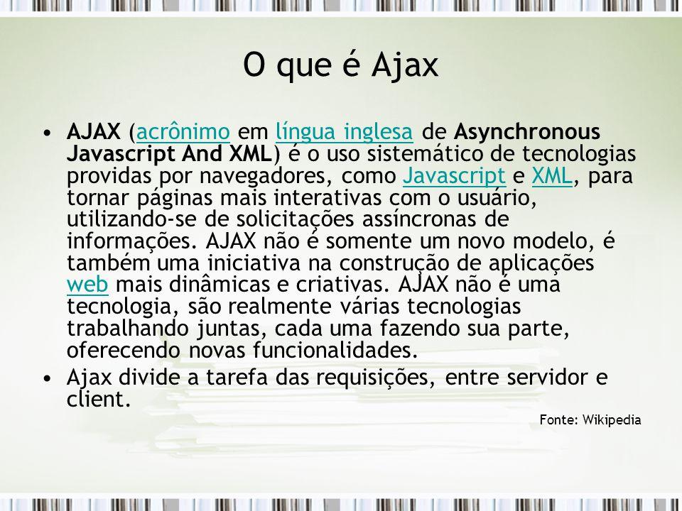 O que é Ajax AJAX (acrônimo em língua inglesa de Asynchronous Javascript And XML) é o uso sistemático de tecnologias providas por navegadores, como Javascript e XML, para tornar páginas mais interativas com o usuário, utilizando-se de solicitações assíncronas de informações.