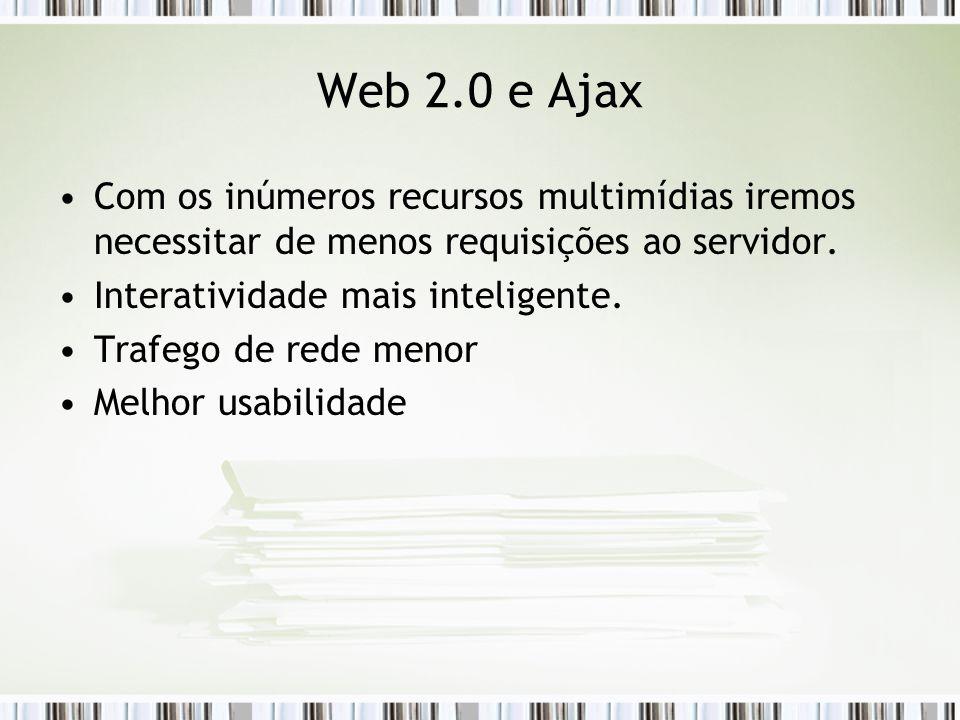 Web 2.0 e Ajax Com os inúmeros recursos multimídias iremos necessitar de menos requisições ao servidor.