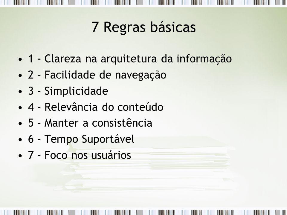 7 Regras básicas 1 - Clareza na arquitetura da informação 2 - Facilidade de navegação 3 - Simplicidade 4 - Relevância do conteúdo 5 - Manter a consistência 6 - Tempo Suportável 7 - Foco nos usuários