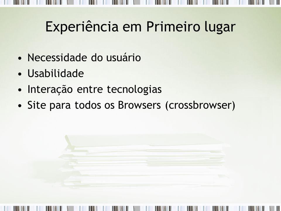 Experiência em Primeiro lugar Necessidade do usuário Usabilidade Interação entre tecnologias Site para todos os Browsers (crossbrowser)