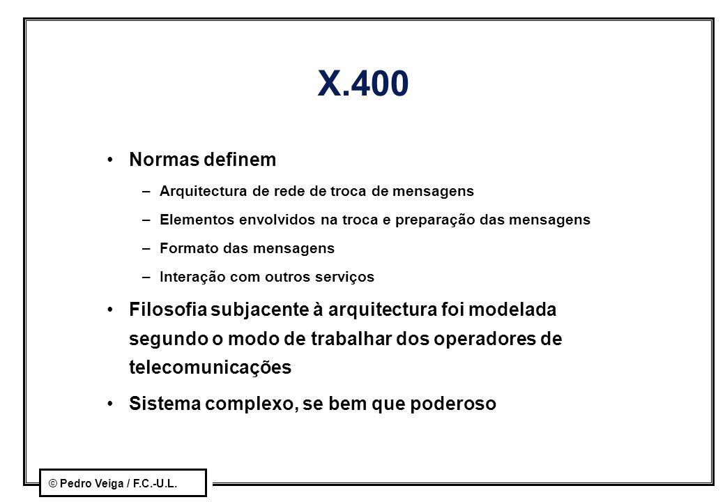 © Pedro Veiga / F.C.-U.L. X.400 Normas definem –Arquitectura de rede de troca de mensagens –Elementos envolvidos na troca e preparação das mensagens –