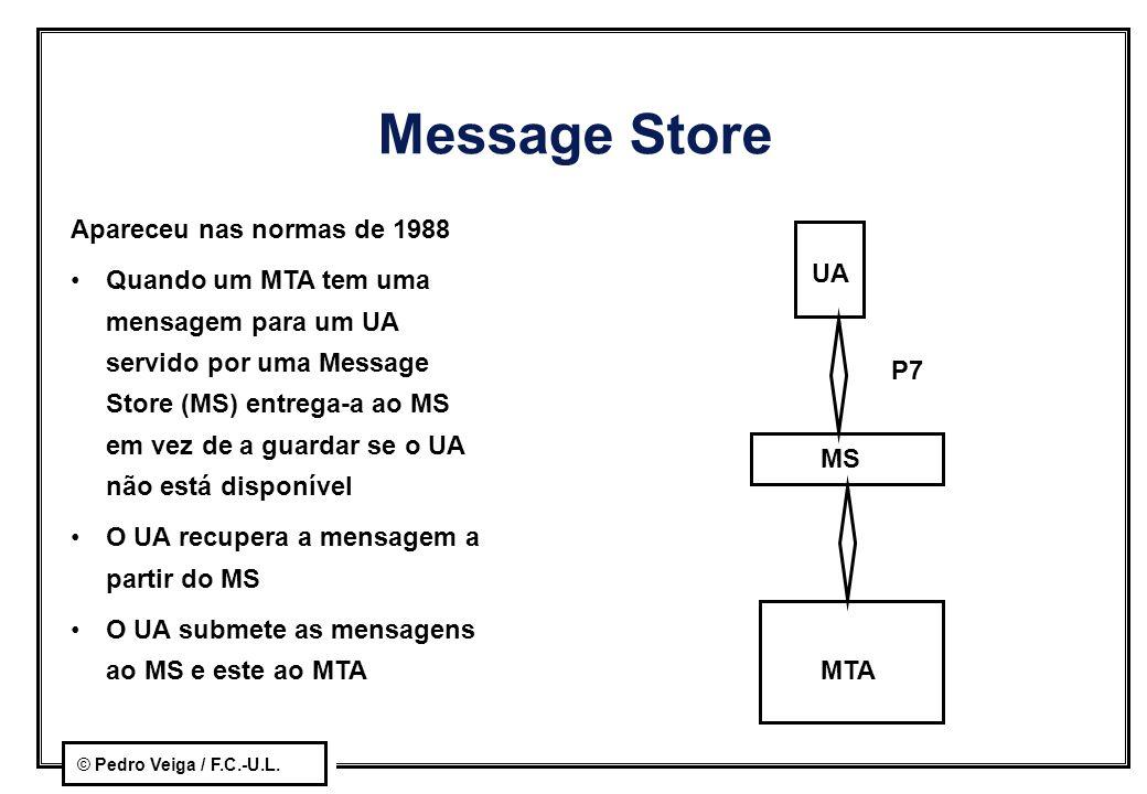 © Pedro Veiga / F.C.-U.L. Message Store Apareceu nas normas de 1988 Quando um MTA tem uma mensagem para um UA servido por uma Message Store (MS) entre